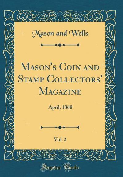 Mason's Coin and Stamp Collectors' Magazine, Vol. 2: April, 1868 (Classic Reprint)