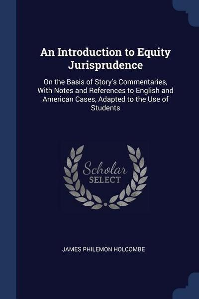 An Introduction to Equity Jurisprudence: On the Basis of Story's Commentaries, with Notes and References to English and American Cases, Adapted to the