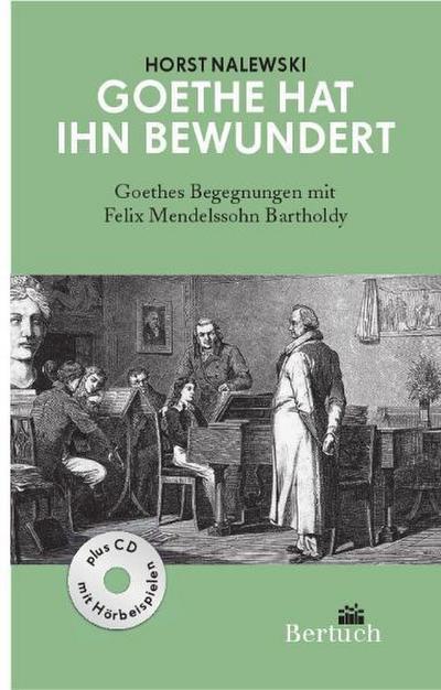 Goethe hat ihn bewundert: Goethes Begegnungen mit Felix Mendelssohn Bartholdy