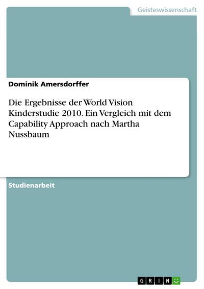 Die Ergebnisse der World Vision Kinderstudie 2010. Ein Vergleich mit dem Capability Approach nach Martha Nussbaum