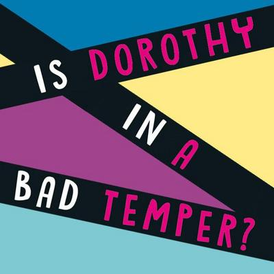 Is Dorothy in a bad temper? 3