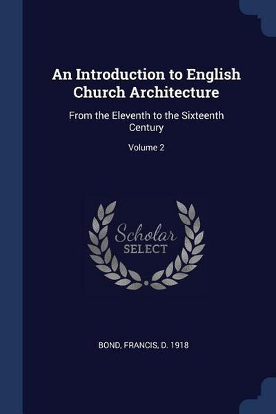 An Introduction to English Church Architecture: From the Eleventh to the Sixteenth Century; Volume 2