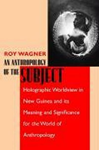An Anthropology of the Subject: Holographic Worldview in New Guinea and Its Meaning and Significance for the World of Anthropology