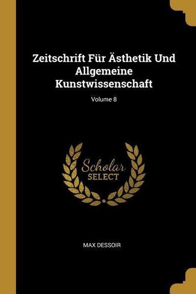Zeitschrift Für Ästhetik Und Allgemeine Kunstwissenschaft; Volume 8