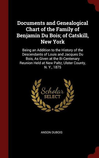 Documents and Genealogical Chart of the Family of Benjamin Du Bois; Of Catskill, New York: Being an Addition to the History of the Descendants of Loui