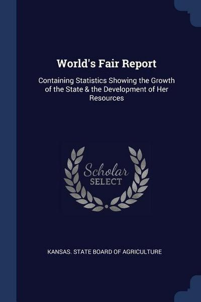 World's Fair Report: Containing Statistics Showing the Growth of the State & the Development of Her Resources