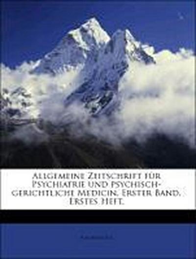Allgemeine Zeitschrift für Psychiatrie und psychisch-gerichtliche Medicin, Erster Band. Erstes Heft.