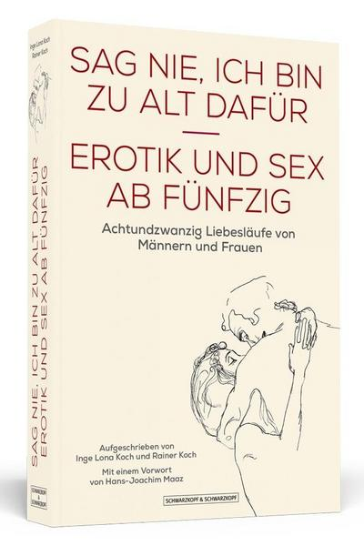Sag nie, ich bin zu alt dafür: Erotik und Sex ab Fünfzig. Achtundzwanzig Liebesläufe von Männern und Frauen. Mit einem Vorwort von Hans-Joachim Maaz