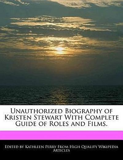 Unauthorized Biography of Kristen Stewart with Complete Guide of Roles and Films.