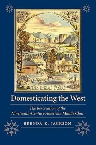 Domesticating the West: The Re-Creation of the Nineteenth-Century American Middle Class