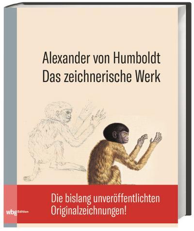 Alexander von Humboldt: Das zeichnerische Werk. Die bislang unveröffentlichen Originalzeichnungen des genialen Forschungsreisenden.