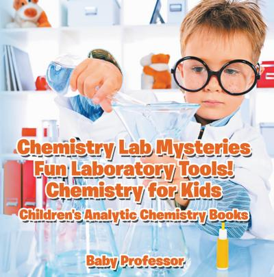 Chemistry Lab Mysteries, Fun Laboratory Tools! Chemistry for Kids - Children's Analytic Chemistry Books