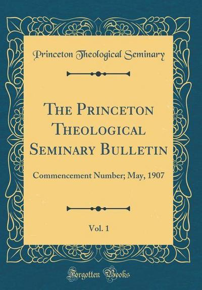 The Princeton Theological Seminary Bulletin, Vol. 1: Commencement Number; May, 1907 (Classic Reprint)