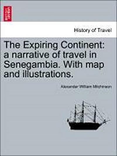 The Expiring Continent: a narrative of travel in Senegambia. With map and illustrations.