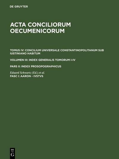 Acta conciliorum oecumenicorum. Concilium Universale Constantinopolitanum sub Iustiniano habitum. Index Generalis Tomorum I-IV.. Index prosopographicus. Aaron - Ivstvs