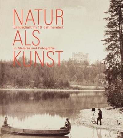 Natur als Kunst; Landschaft im 19. Jahrhundert in Malerei und Fotografie; Deutsch; mit 97 farbigen Abb.