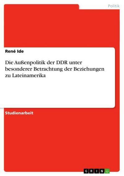 Die Außenpolitik der DDR unter besonderer Betrachtung der Beziehungen zu Lateinamerika - René Ide