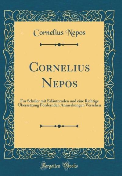 Cornelius Nepos: Fur Schüler Mit Erläuternden Und Eine Richtige Übersetzung Fördernden Anmerkungen Versehen (Classic Reprint)
