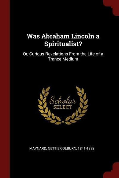 Was Abraham Lincoln a Spiritualist?: Or, Curious Revelations from the Life of a Trance Medium