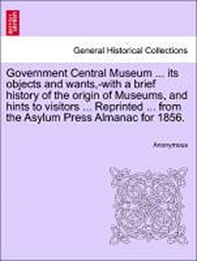 Government Central Museum ... its objects and wants,-with a brief history of the origin of Museums, and hints to visitors ... Reprinted ... from the Asylum Press Almanac for 1856.