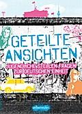 Geteilte Ansichten; Jugendliche stellen Fragen zur Deutschen Einheit; Hrsg. v. Balogh, Julia/Murke, Birgit; Deutsch