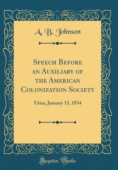 Speech Before an Auxiliary of the American Colonization Society: Utica, January 13, 1834 (Classic Reprint)
