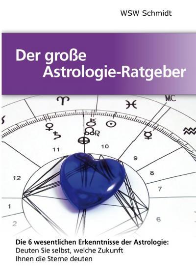 Der große Astrologie-Ratgeber: Die 6 wesentlichen Erkenntnisse der Astrologie (Praktische Hilfen im täglichen Leben)