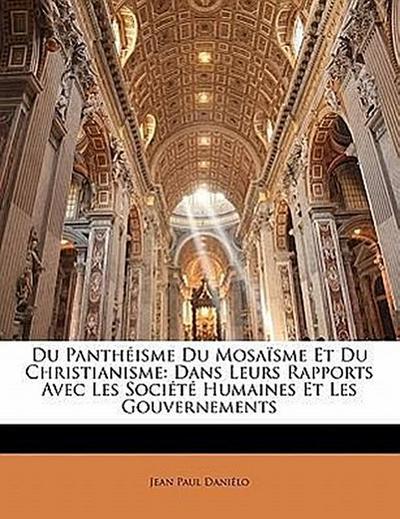 Du Panthéisme Du Mosaïsme Et Du Christianisme: Dans Leurs Rapports Avec Les Société Humaines Et Les Gouvernements