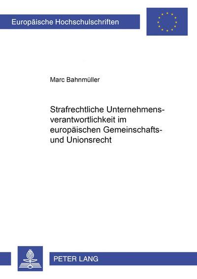 Strafrechtliche Unternehmensverantwortlichkeit im europäischen Gemeinschafts- und Unionsrecht