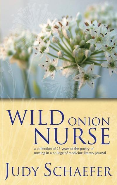 Wild Onion Nurse: A Collection of 25 Years of the Poetry of Nursing in a College of Medicine Literary Journal