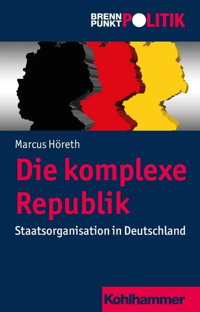 Die komplexe Republik: Staatsorganisation in Deutschland (Brennpunkt Politik)
