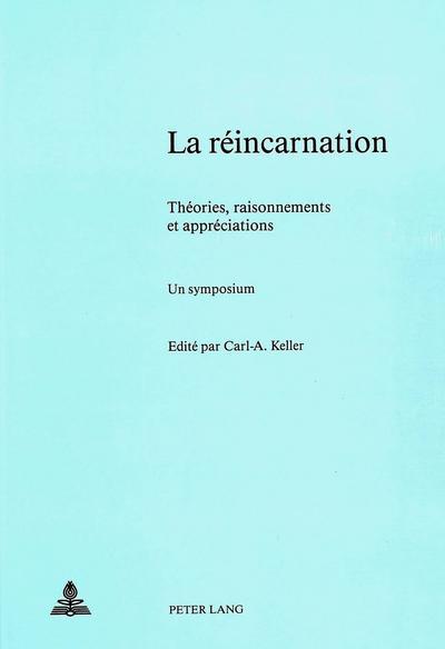 La Reincarnation - Theories, Raisonnements Et Appreciations; Un Symposium: Sous La Direction de Carl A. Keller