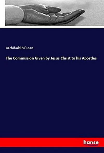 The Commission Given by Jesus Christ to his Apostles