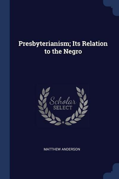 Presbyterianism; Its Relation to the Negro
