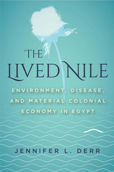 The Lived Nile: Environment, Disease, and Material Colonial Economy in Egypt