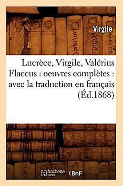 Lucrèce, Virgile, Valérius Flaccus: Oeuvres Complètes: Avec La Traduction En Français (Éd.1868)