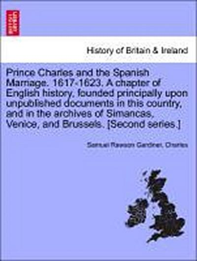 Prince Charles and the Spanish Marriage. 1617-1623. A chapter of English history, founded principally upon unpublished documents in this country, and in the archives of Simancas, Venice, and Brussels. [Second series.] VOL. I