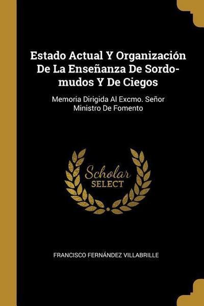 Estado Actual Y Organización De La Enseñanza De Sordo-mudos Y De Ciegos: Memoria Dirigida Al Excmo. Señor Ministro De Fomento