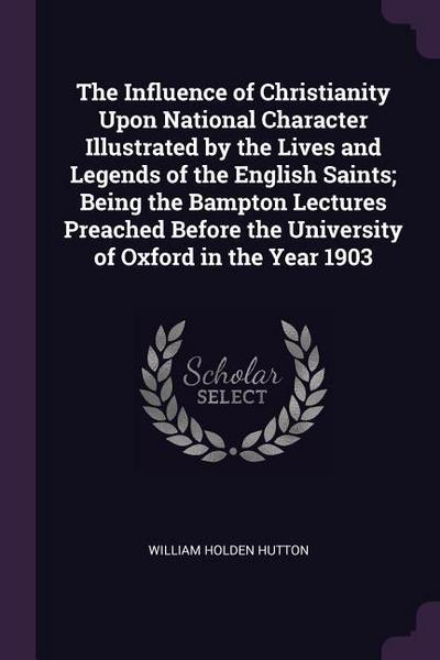 The Influence of Christianity Upon National Character Illustrated by the Lives and Legends of the English Saints; Being the Bampton Lectures Preached