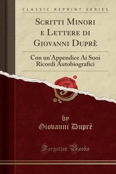 Scritti Minori E Lettere Di Giovanni Duprè: Con Un'appendice AI Suoi Ricordi Autobiografici (Classic Reprint)