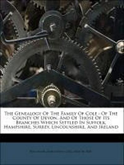 The Genealogy Of The Family Of Cole : Of The County Of Devon, And Of Those Of Its Branches Which Settled In Suffolk, Hampshire, Surrey, Lincolnshire, And Ireland