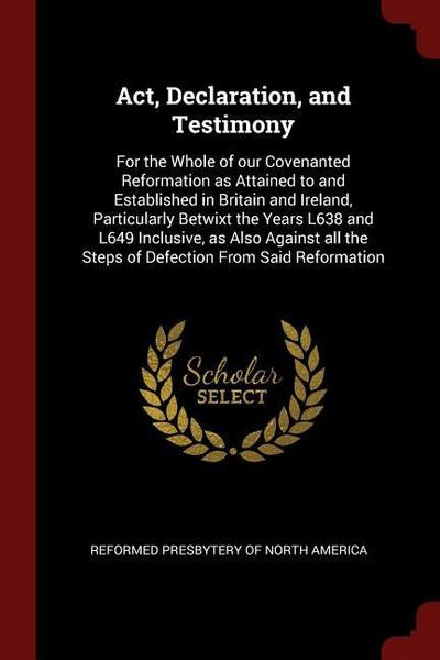 Act, Declaration, and Testimony: For the Whole of Our Covenanted Reformation as Attained to and Established in Britain and Ireland, Particularly Betwi