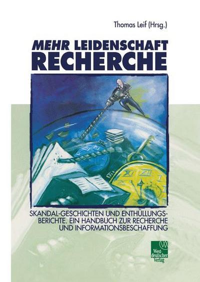 Mehr Leidenschaft Recherche. Skandal-Geschichten und Enthüllungsberichte. Ein Handbuch zur Recherche und Informationsbeschaffung