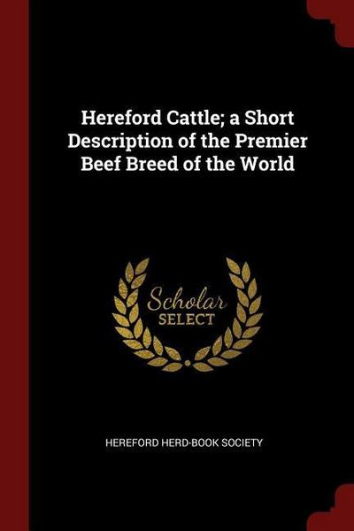 Hereford Cattle; A Short Description of the Premier Beef Breed of the World