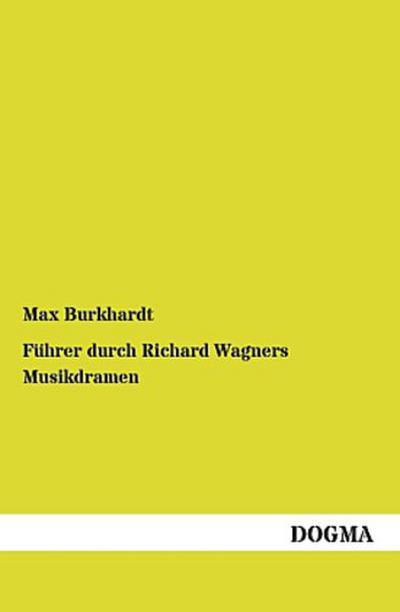 Führer durch Richard Wagners Musikdramen: Allgemeinverständliche Erläuterungen der Dichtung und Musik von Wagners Musikdramen nebst einer Einleitung über Wagners Leben und Kunsttheorie
