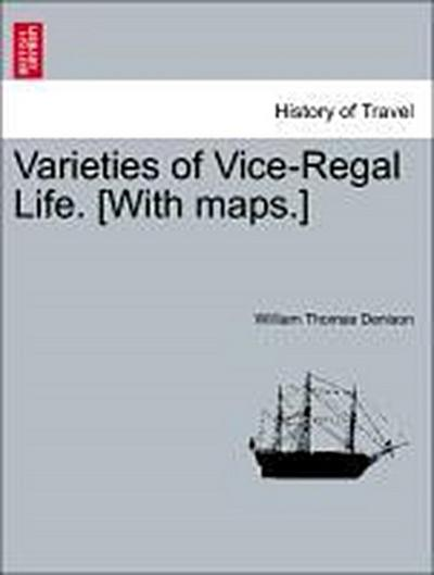 Varieties of Vice-Regal Life.VOL.I [With maps.]
