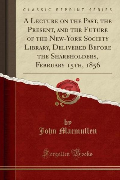A Lecture on the Past, the Present, and the Future of the New-York Society Library, Delivered Before the Shareholders, February 15th, 1856 (Classic Re