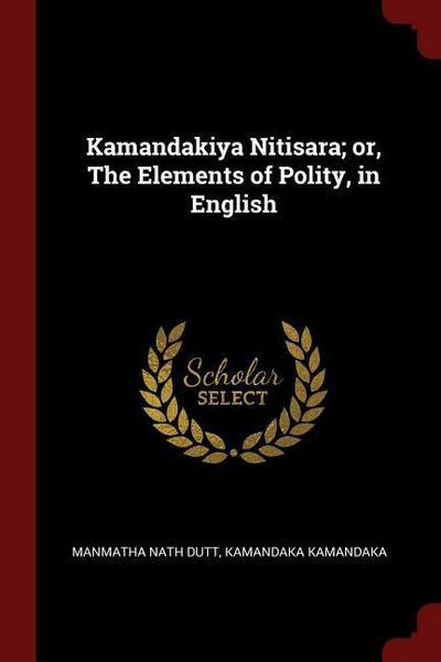 Kamandakiya Nitisara; Or, the Elements of Polity, in English