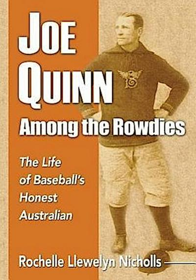 Joe Quinn Among the Rowdies: The Life of Baseball's Honest Australian