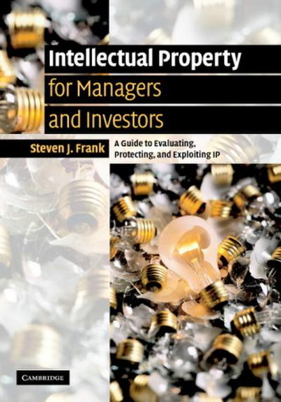 Intellectual Property for Managers and Investors: A Guide to Evaluating, Protecting and Exploiting IP